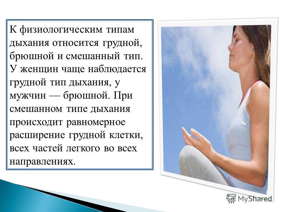 К физиологическим типам дыхания относится грудной, брюшной и смешанный тип. У женщин чаще наблюдается грудной тип дыхания, у мужчин брюшной. При смешанном типе дыхания происходит равномерное расширение грудной клетки, всех частей легкого во всех напр