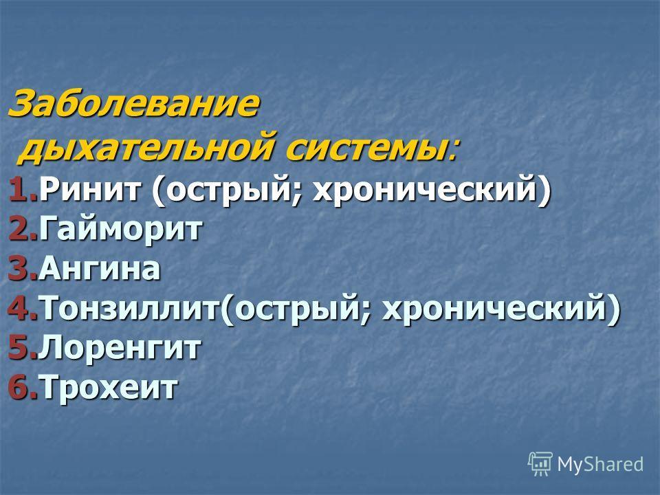 Заболевание дыхательной системы: 1.Ринит (острый; хронический) 2.Гайморит 3.Ангина 4.Тонзиллит(острый; хронический) 5.Лоренгит 6.Трохеит