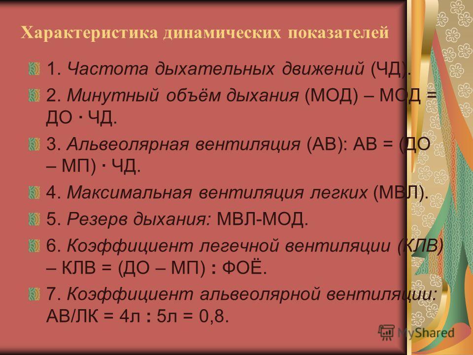 Характеристика динамических показателей 1. Частота дыхательных движений (ЧД). 2. Минутный объём дыхания (МОД) – МОД = ДО · ЧД. 3. Альвеолярная вентиляция (АВ): АВ = (ДО – МП) · ЧД. 4. Максимальная вентиляция легких (МВЛ). 5. Резерв дыхания: МВЛ-МОД.