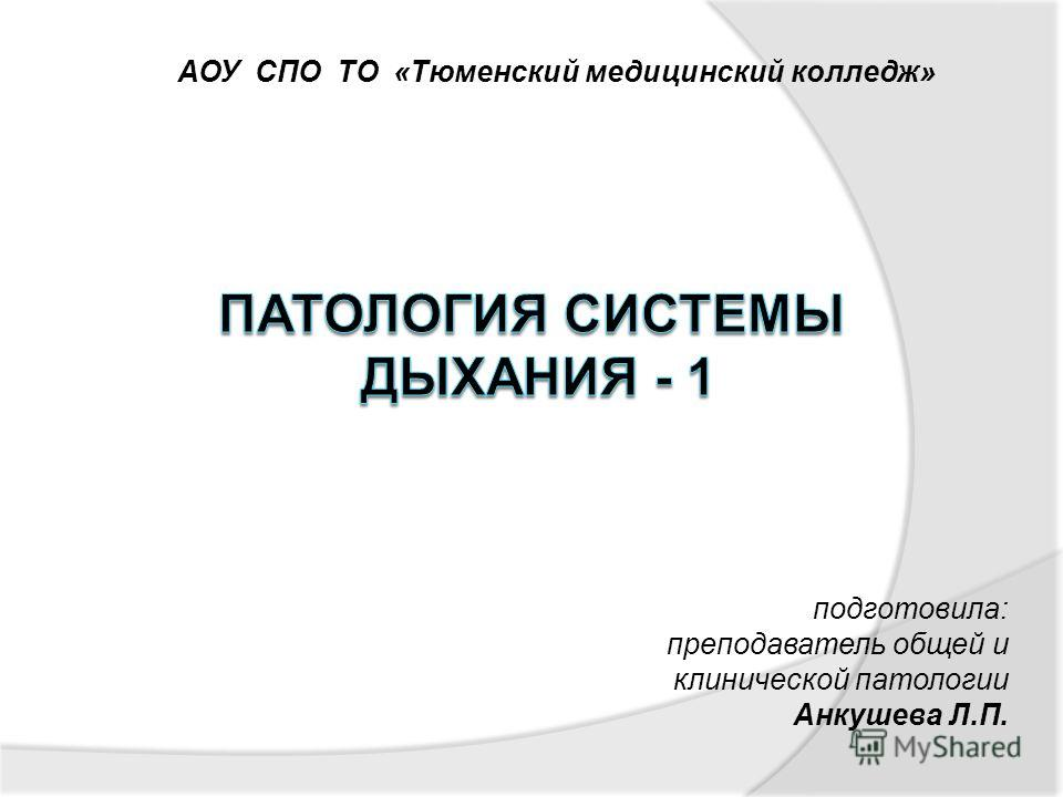 АОУ СПО ТО «Тюменский медицинский колледж» подготовила: преподаватель общей и клинической патологии Анкушева Л.П.