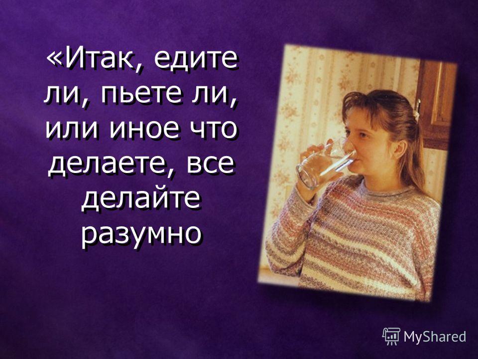 «Итак, едите ли, пьете ли, или иное что делаете, все делайте разумно