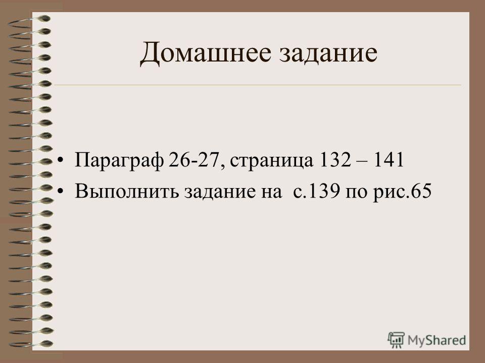 Домашнее задание Параграф 26-27, страница 132 – 141 Выполнить задание на с.139 по рис.65