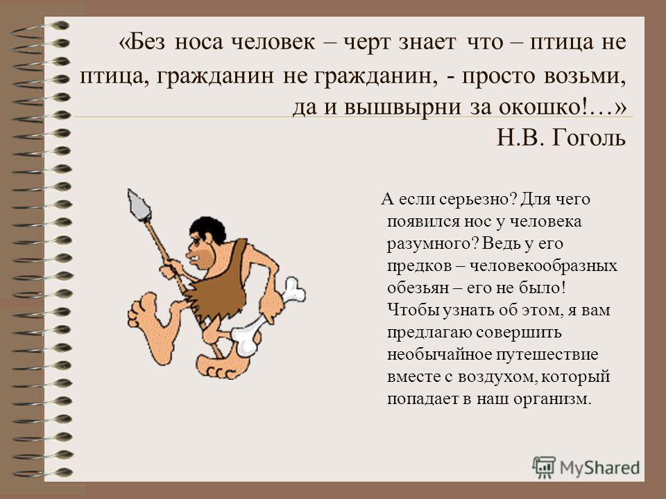«Без носа человек – черт знает что – птица не птица, гражданин не гражданин, - просто возьми, да и вышвырни за окошко!…» Н.В. Гоголь А если серьезно? Для чего появился нос у человека разумного? Ведь у его предков – человекообразных обезьян – его не б