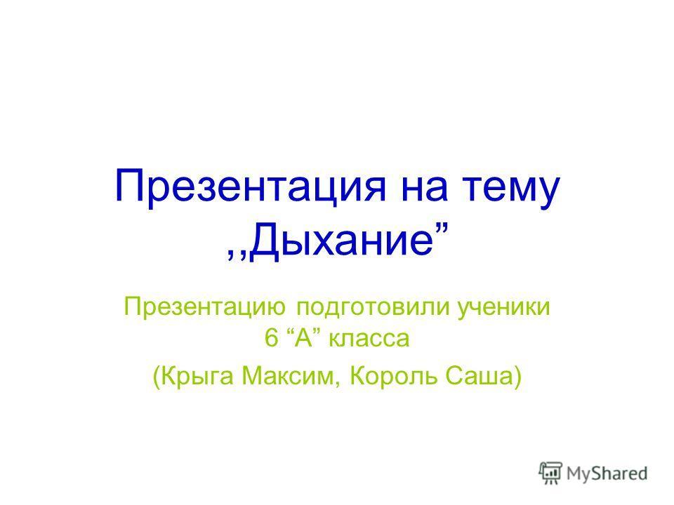 Презентация на тему,,Дыхание Презентацию подготовили ученики 6 А класса (Крыга Максим, Король Саша)