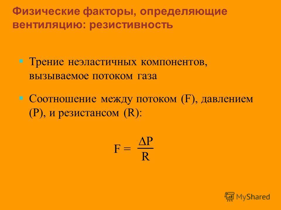Трение неэластичных компонентов, вызываемое потоком газа Соотношение между потоком (F), давлением (P), и резистансом (R): Физические факторы, определяющие вентиляцию: резистивность P R F =