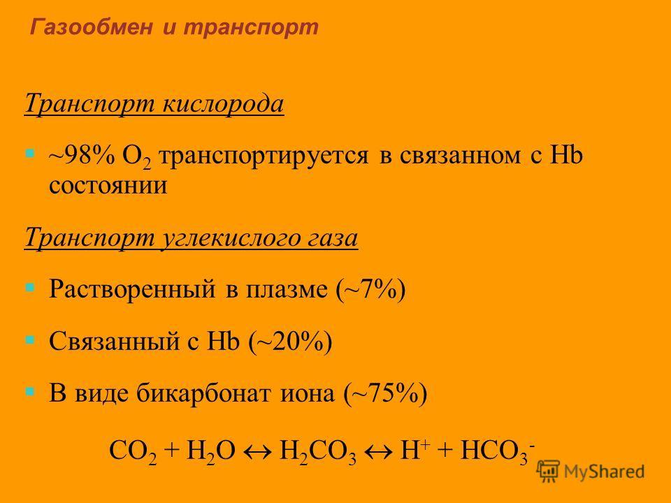 Газообмен и транспорт Транспорт кислорода ~98% O 2 транспортируется в связанном с Нb состоянии Транспорт углекислого газа Растворенный в плазме (~7%) Связанный с Hb (~20%) В виде бикарбонат иона (~75%) CO 2 + H 2 O H 2 CO 3 H + + HCO 3 -