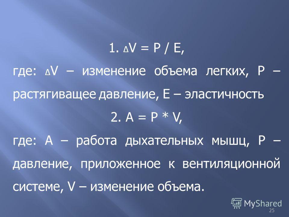 25 1. V = Р / Е, где: V – изменение объема легких, Р – растягиващее давление, Е – эластичность 2. А = Р * V, где: А – работа дыхательных мышц, Р – давление, приложенное к вентиляционной системе, V – изменение объема.
