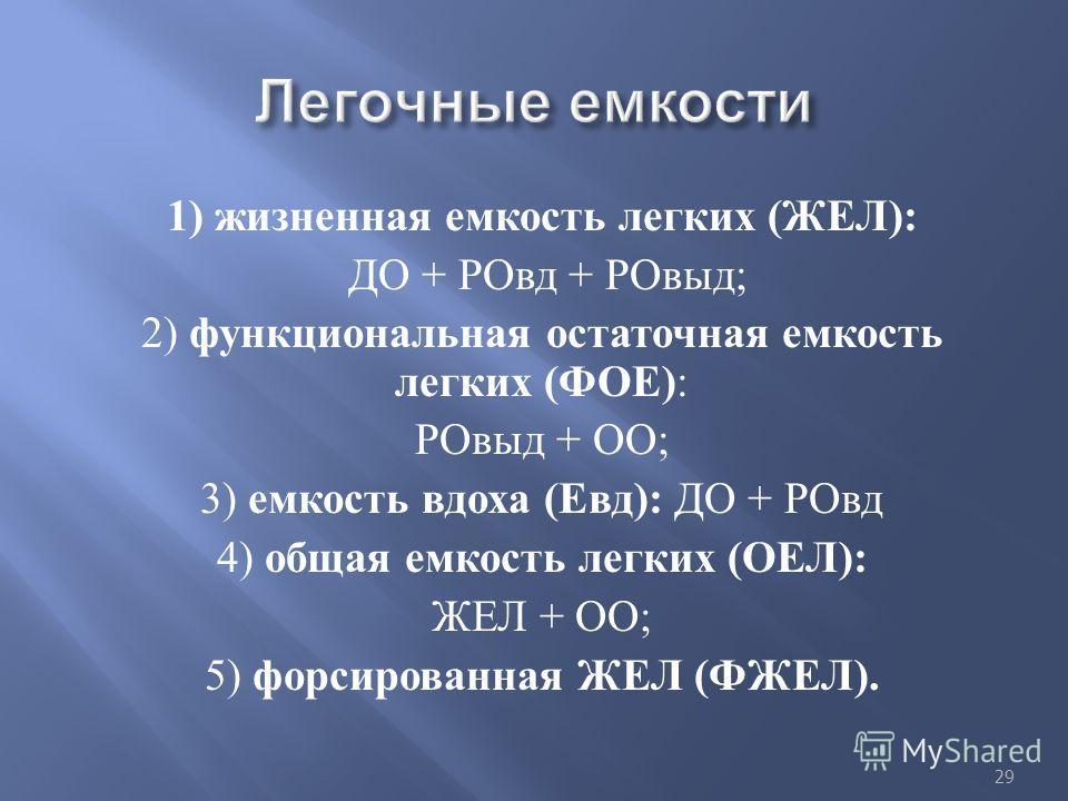 1) жизненная емкость легких ( ЖЕЛ ): ДО + РОвд + РОвыд ; 2) функциональная остаточная емкость легких ( ФОЕ ) : РОвыд + ОО ; 3) емкость вдоха ( Евд ): ДО + РОвд 4) общая емкость легких ( ОЕЛ ): ЖЕЛ + ОО ; 5) форсированная ЖЕЛ ( ФЖЕЛ ). 29