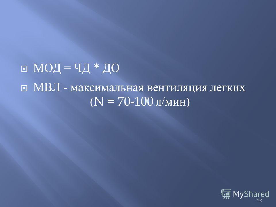 МОД = ЧД * ДО МВЛ - максимальная вентиляция легких (N = 70-100 л / мин ) 33