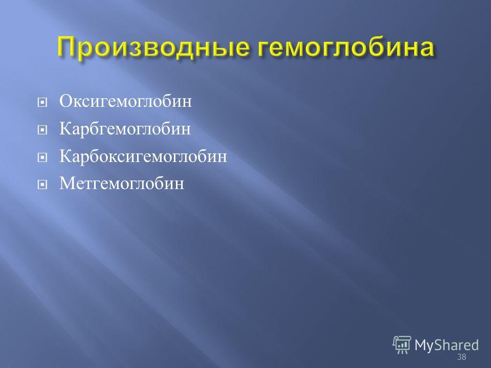 Оксигемоглобин Карбгемоглобин Карбоксигемоглобин Метгемоглобин 38