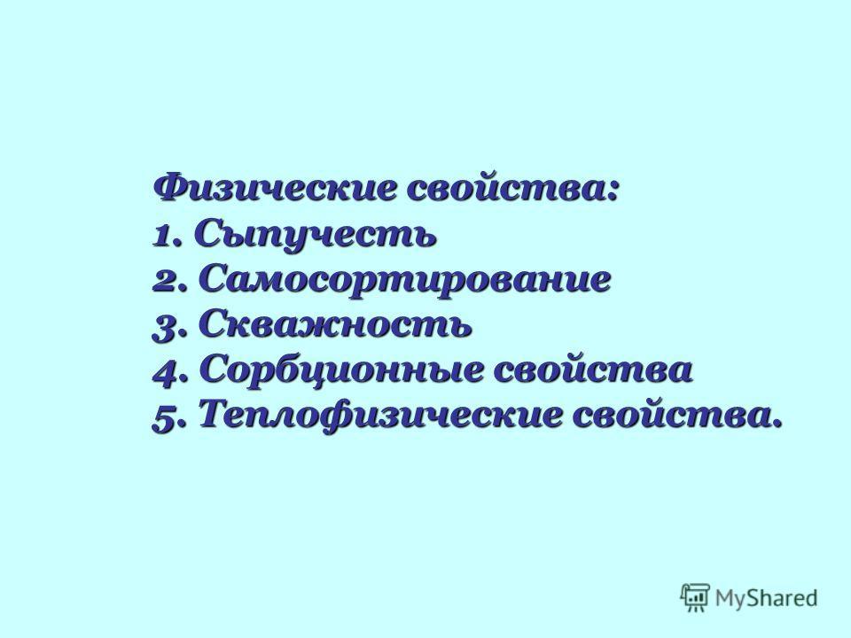 Физические свойства: 1. Сыпучесть 2. Самосортирование 3. Скважность 4. Сорбционные свойства 5. Теплофизические свойства.