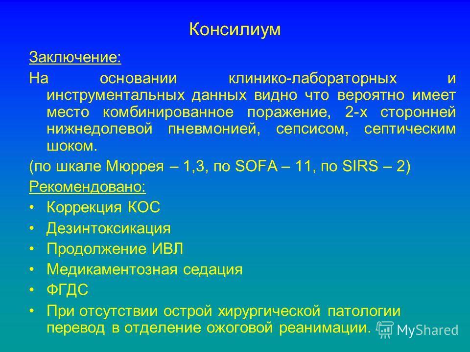 Консилиум Заключение: На основании клинико-лабораторных и инструментальных данных видно что вероятно имеет место комбинированное поражение, 2-х сторонней нижнедолевой пневмонией, сепсисом, септическим шоком. (по шкале Мюррея – 1,3, по SOFA – 11, по S