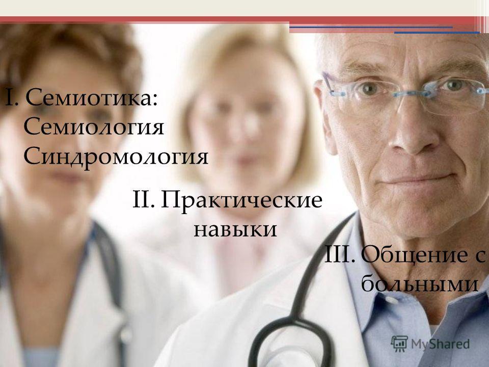 I. Семиотика: Семиология Синдромология II. Практические навыки III. Общение с больными