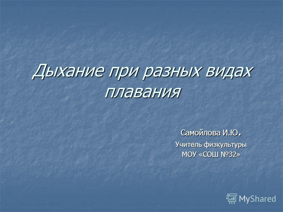 Дыхание при разных видах плавания Самойлова И.Ю. Учитель физкультуры МОУ «СОШ 32»