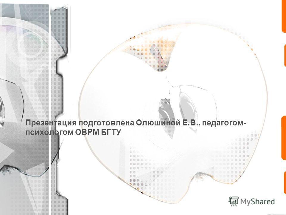 Презентация подготовлена Олюшиной Е.В., педагогом- психологом ОВРМ БГТУ