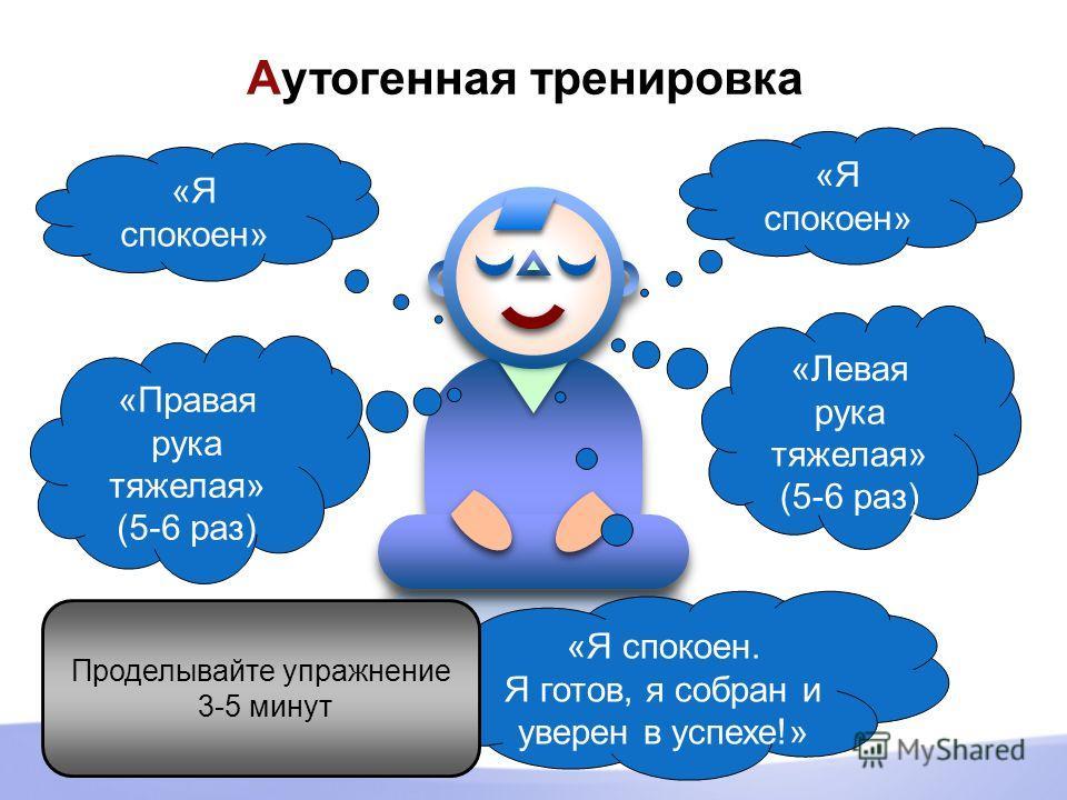Аутогенная тренировка «Я спокоен» «Левая рука тяжелая» (5-6 раз) «Правая рука тяжелая» (5-6 раз) «Я спокоен» «Я спокоен. Я готов, я собран и уверен в успехе!» Проделывайте упражнение 3-5 минут