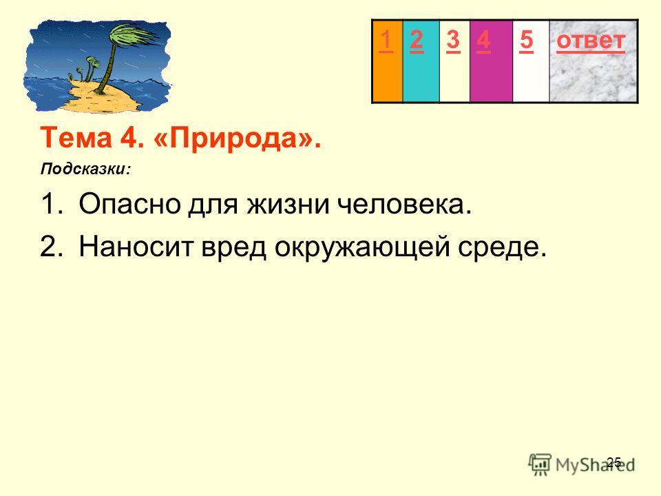 25 Тема 4. «Природа». Подсказки: 1.Опасно для жизни человека. 2.Наносит вред окружающей среде. 12345ответ