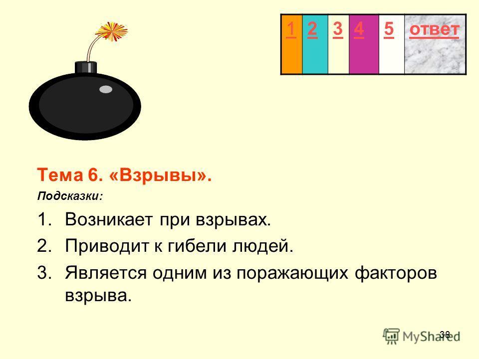 38 12345ответ Тема 6. «Взрывы». Подсказки: 1.Возникает при взрывах. 2.Приводит к гибели людей. 3.Является одним из поражающих факторов взрыва.