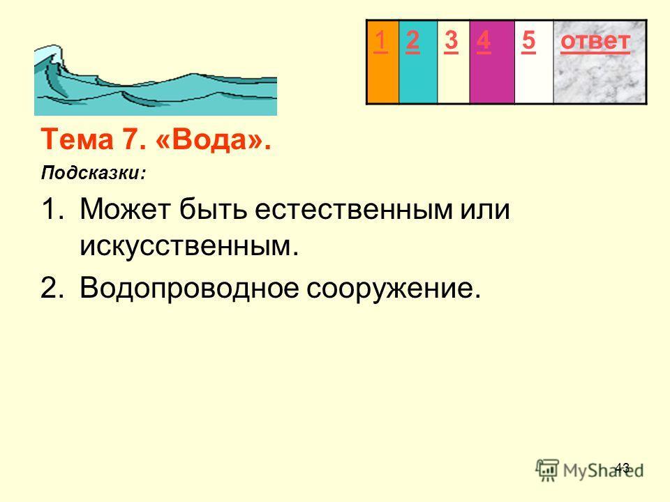 43 Тема 7. «Вода». Подсказки: 1.Может быть естественным или искусственным. 2.Водопроводное сооружение. 12345ответ