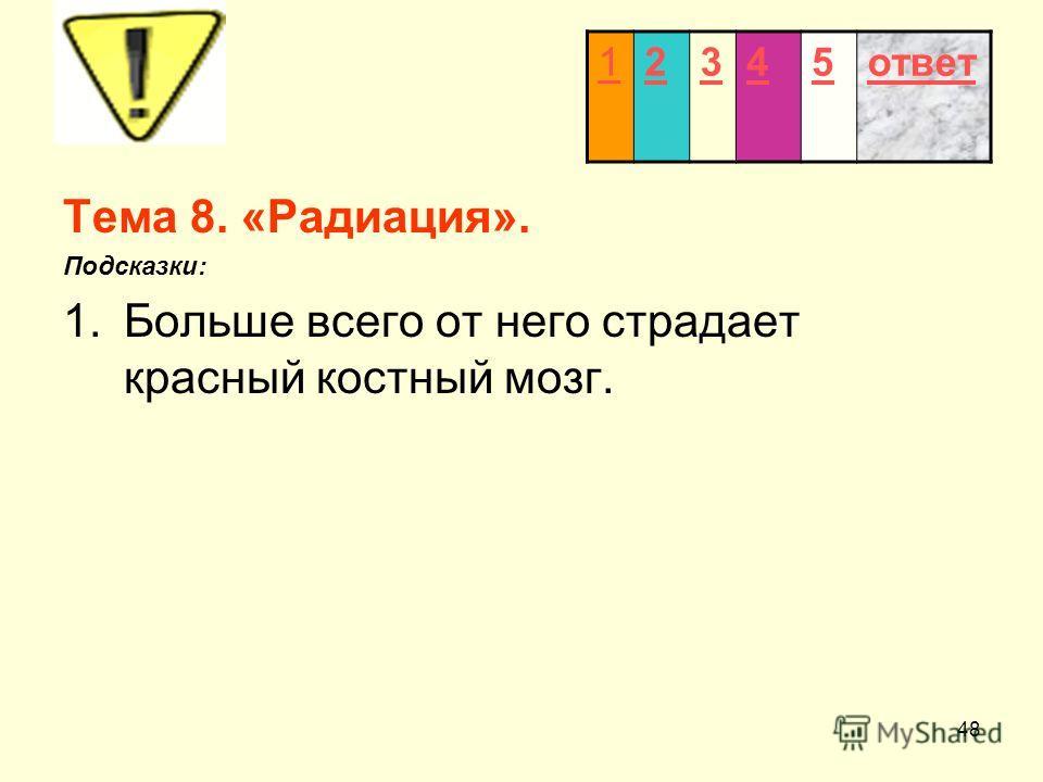 48 Тема 8. «Радиация». Подсказки: 1.Больше всего от него страдает красный костный мозг. 12345ответ