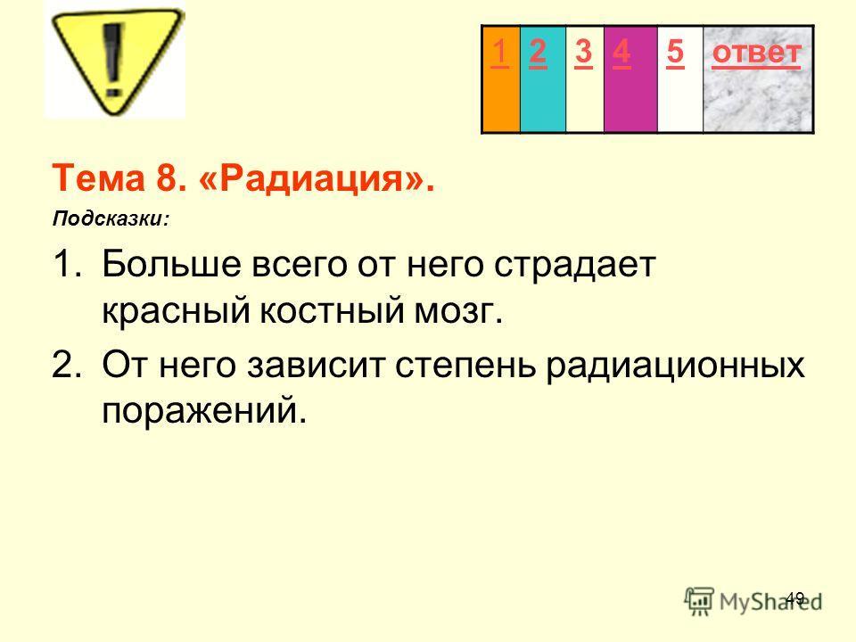 49 Тема 8. «Радиация». Подсказки: 1.Больше всего от него страдает красный костный мозг. 2.От него зависит степень радиационных поражений. 12345ответ