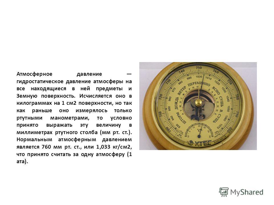 Атмосферное давление гидростатическое давление атмосферы на все находящиеся в ней предметы и Земную поверхность. Исчисляется оно в килограммах на 1 см2 поверхности, но так как раньше оно измерялось только ртутными манометрами, то условно принято выра