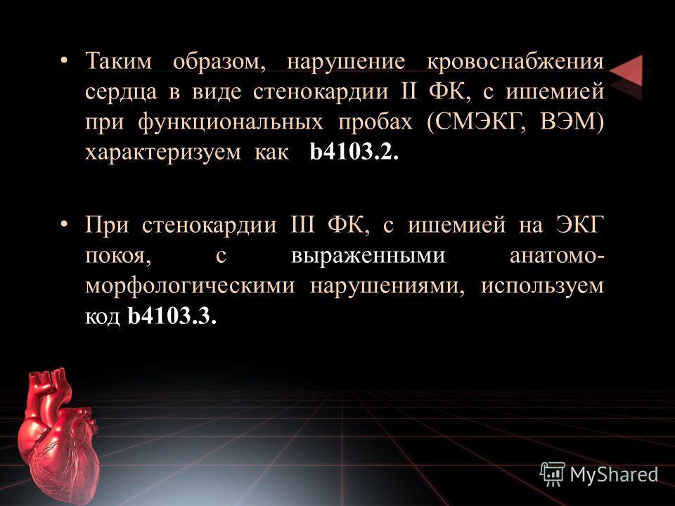 Таким образом, нарушение кровоснабжения сердца в виде стенокардии II ФК, с ишемией при функциональных пробах (СМЭКГ, ВЭМ) характеризуем как b4103.2. При стенокардии III ФК, с ишемией на ЭКГ покоя, с выраженными анатомо- морфологическими нарушениями,