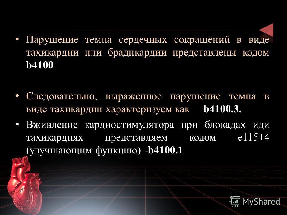 Нарушение темпа сердечных сокращений в виде тахикардии или брадикардии представлены кодом b4100 Следовательно, выраженное нарушение темпа в виде тахикардии характеризуем как b4100.3. Вживление кардиостимулятора при блокадах иди тахикардиях представля