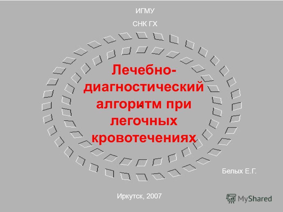 ИГМУ СНК ГХ Лечебно- диагностический алгоритм при легочных кровотечениях Белых Е.Г. Иркутск, 2007