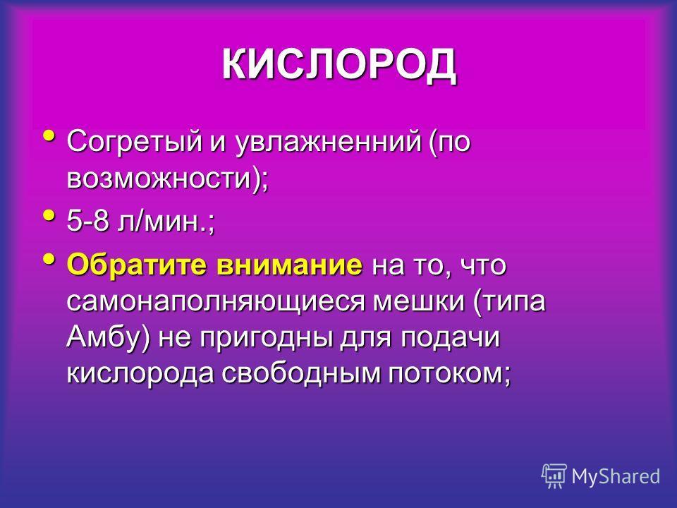 КИСЛОРОД Согретый и увлажненний (по возможности); Согретый и увлажненний (по возможности); 5-8 л/мин.; 5-8 л/мин.; Обратите внимание на то, что самонаполняющиеся мешки (типа Амбу) не пригодны для подачи кислорода свободным потоком; Обратите внимание