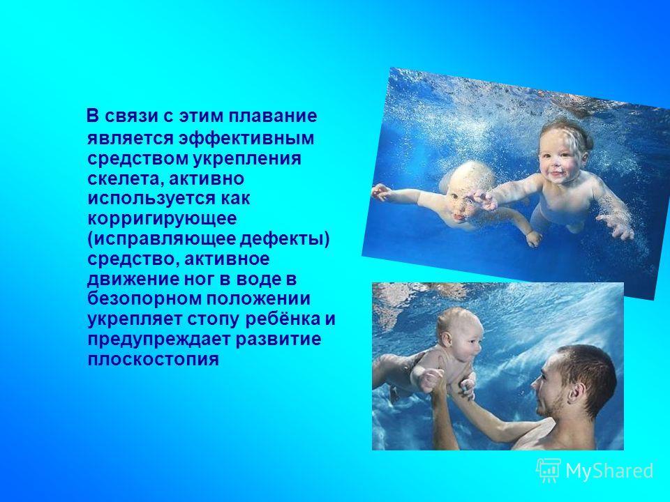 В связи с этим плавание является эффективным средством укрепления скелета, активно используется как корригирующее (исправляющее дефекты) средство, активное движение ног в воде в безопорном положении укрепляет стопу ребёнка и предупреждает развитие пл