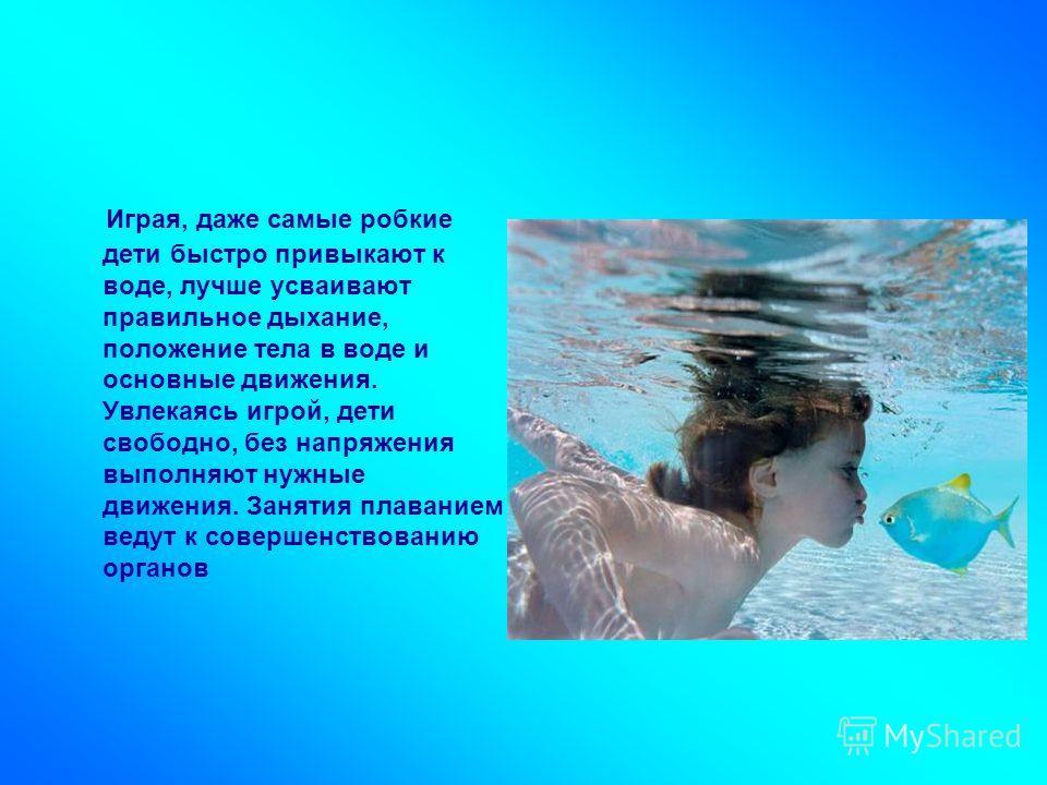 Играя, даже самые робкие дети быстро привыкают к воде, лучше усваивают правильное дыхание, положение тела в воде и основные движения. Увлекаясь игрой, дети свободно, без напряжения выполняют нужные движения. Занятия плаванием ведут к совершенствовани