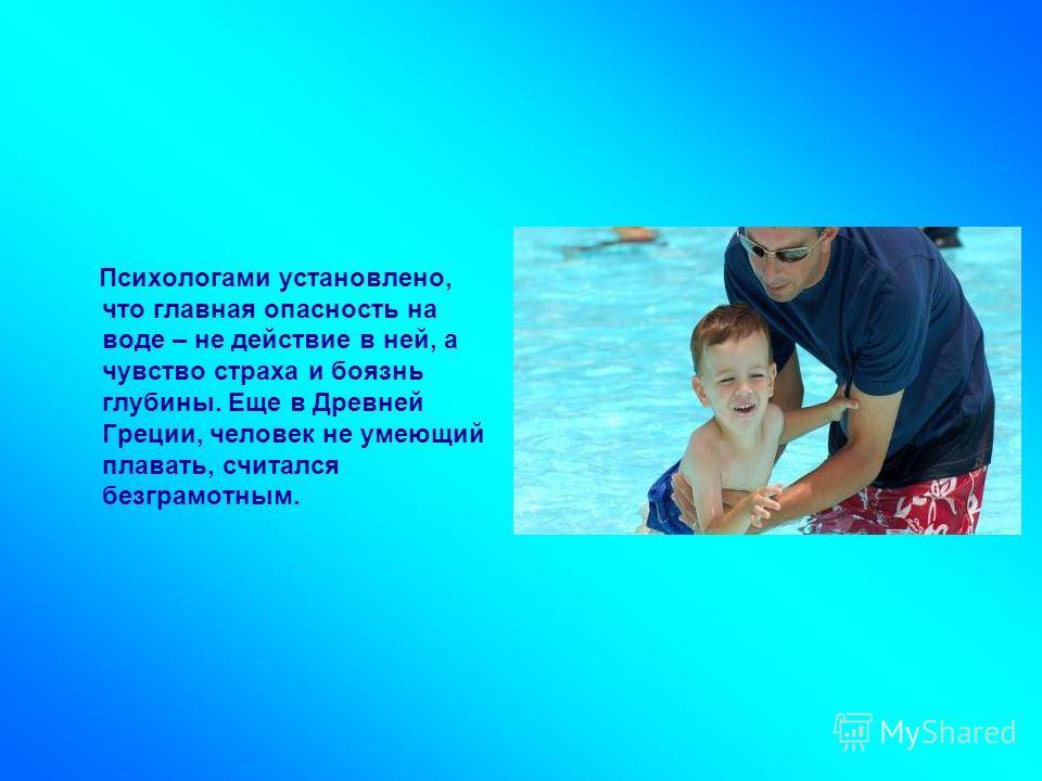 Психологами установлено, что главная опасность на воде – не действие в ней, а чувство страха и боязнь глубины. Еще в Древней Греции, человек не умеющий плавать, считался безграмотным.