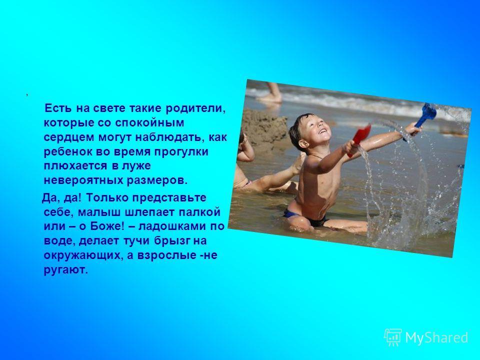 , Есть на свете такие родители, которые со спокойным сердцем могут наблюдать, как ребенок во время прогулки плюхается в луже невероятных размеров. Да, да! Только представьте себе, малыш шлепает палкой или – о Боже! – ладошками по воде, делает тучи бр