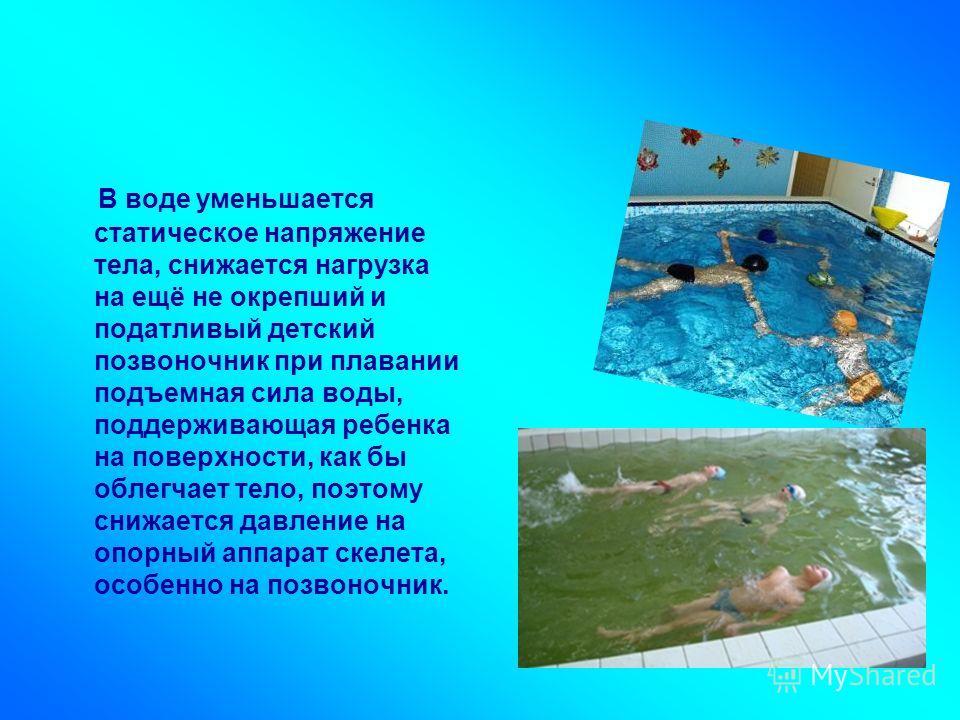 В воде уменьшается статическое напряжение тела, снижается нагрузка на ещё не окрепший и податливый детский позвоночник при плавании подъемная сила воды, поддерживающая ребенка на поверхности, как бы облегчает тело, поэтому снижается давление на опорн
