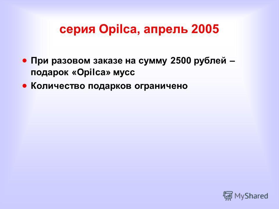 серия Opilca, апрель 2005 При разовом заказе на сумму 2500 рублей – подарок «Opilca» мусс Количество подарков ограничено