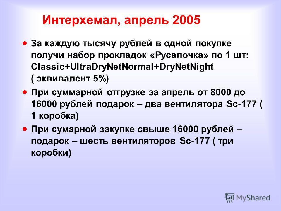 Интерхемал, апрель 2005 За каждую тысячу рублей в одной покупке получи набор прокладок «Русалочка» по 1 шт: Classic+UltraDryNetNormal+DryNetNight ( эквивалент 5%) При суммарной отгрузке за апрель от 8000 до 16000 рублей подарок – два вентилятора Sc-1