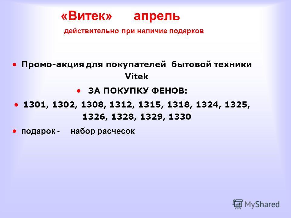 «Витек» апрель действительно при наличие подарков Промо-акция для покупателей бытовой техники Vitek ЗА ПОКУПКУ ФЕНОВ: 1301, 1302, 1308, 1312, 1315, 1318, 1324, 1325, 1326, 1328, 1329, 1330 подарок - набор расчесок