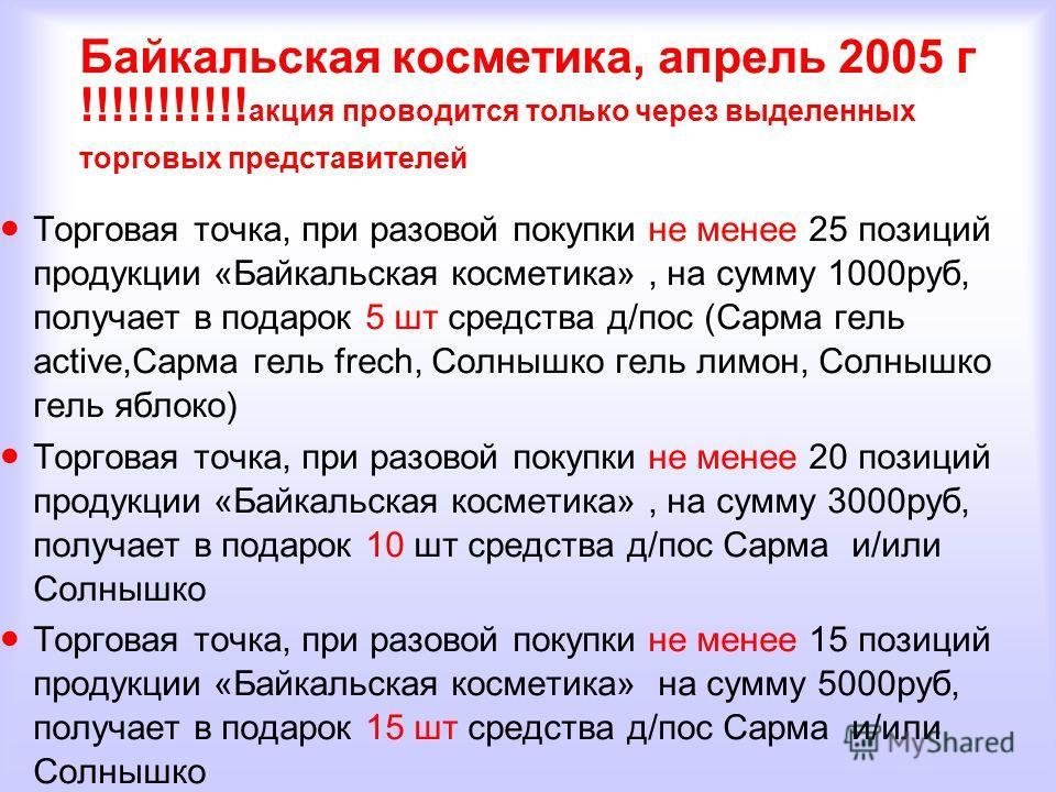 Байкальская косметика, апрель 2005 г !!!!!!!!!!! акция проводится только через выделенных торговых представителей Торговая точка, при разовой покупки не менее 25 позиций продукции «Байкальская косметика», на сумму 1000руб, получает в подарок 5 шт сре