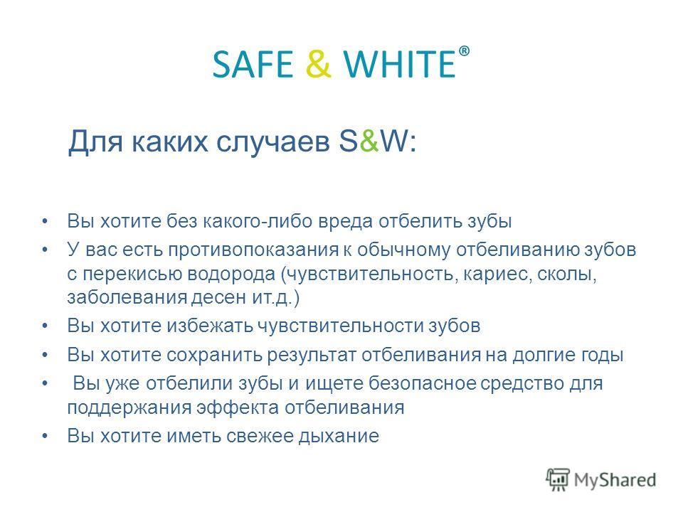 SAFE & WHITE ® Для каких случаев S&W: Вы хотите без какого-либо вреда отбелить зубы У вас есть противопоказания к обычному отбеливанию зубов с перекисью водорода (чувствительность, кариес, сколы, заболевания десен ит.д.) Вы хотите избежать чувствител