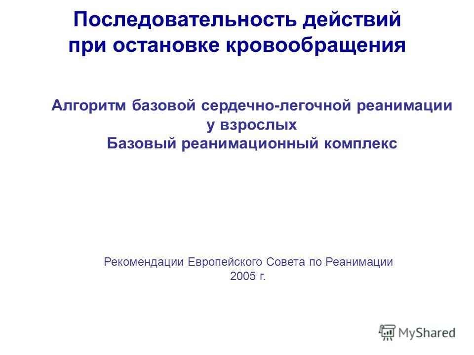 Последовательность действий при остановке кровообращения Алгоритм базовой сердечно-легочной реанимации у взрослых Базовый реанимационный комплекс Рекомендации Европейского Совета по Реанимации 2005 г.