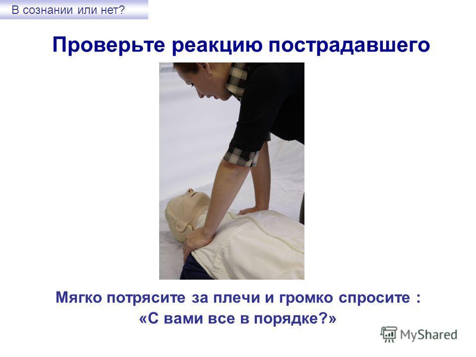 Проверьте реакцию пострадавшего Мягко потрясите за плечи и громко спросите : «С вами все в порядке?» В сознании или нет?