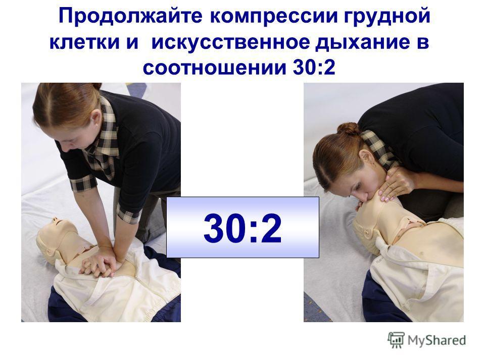 Продолжайте компрессии грудной клетки и искусственное дыхание в соотношении 30:2 30:2