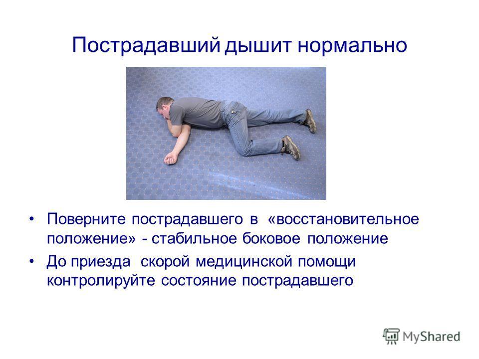 Пострадавший дышит нормально Поверните пострадавшего в «восстановительное положение» - стабильное боковое положение До приезда скорой медицинской помощи контролируйте состояние пострадавшего