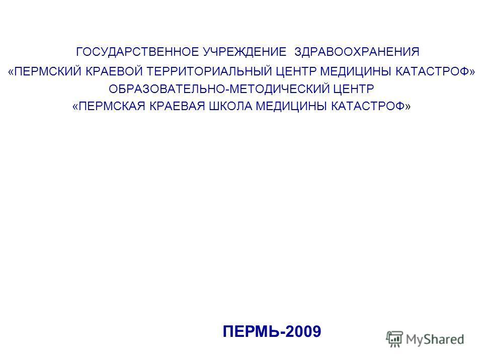 ГОСУДАРСТВЕННОЕ УЧРЕЖДЕНИЕ ЗДРАВООХРАНЕНИЯ «ПЕРМСКИЙ КРАЕВОЙ ТЕРРИТОРИАЛЬНЫЙ ЦЕНТР МЕДИЦИНЫ КАТАСТРОФ» ОБРАЗОВАТЕЛЬНО-МЕТОДИЧЕСКИЙ ЦЕНТР «ПЕРМСКАЯ КРАЕВАЯ ШКОЛА МЕДИЦИНЫ КАТАСТРОФ» ПЕРМЬ-2009
