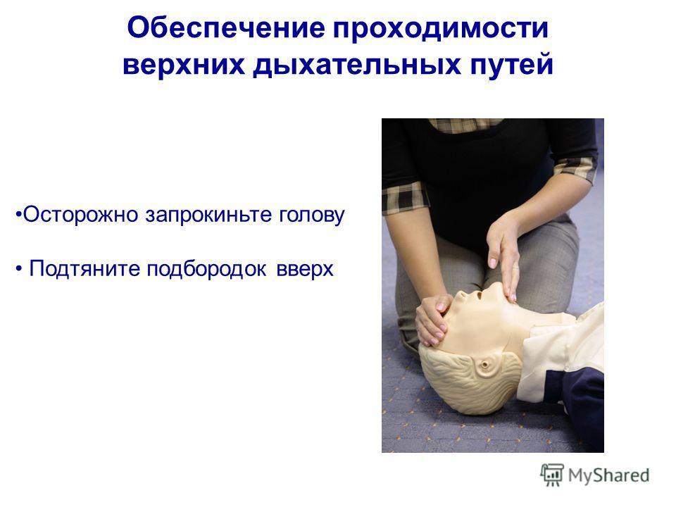 Обеспечение проходимости верхних дыхательных путей Осторожно запрокиньте голову Подтяните подбородок вверх