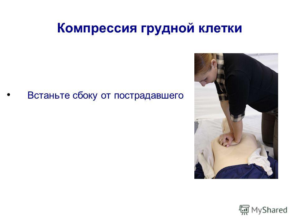 Компрессия грудной клетки Встаньте сбоку от пострадавшего