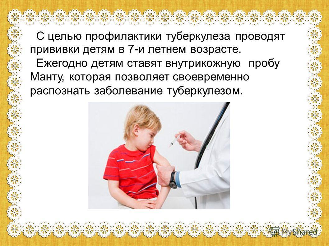 С целью профилактики туберкулеза проводят прививки детям в 7-и летнем возрасте. Ежегодно детям ставят внутрикожную пробу Манту, которая позволяет своевременно распознать заболевание туберкулезом.