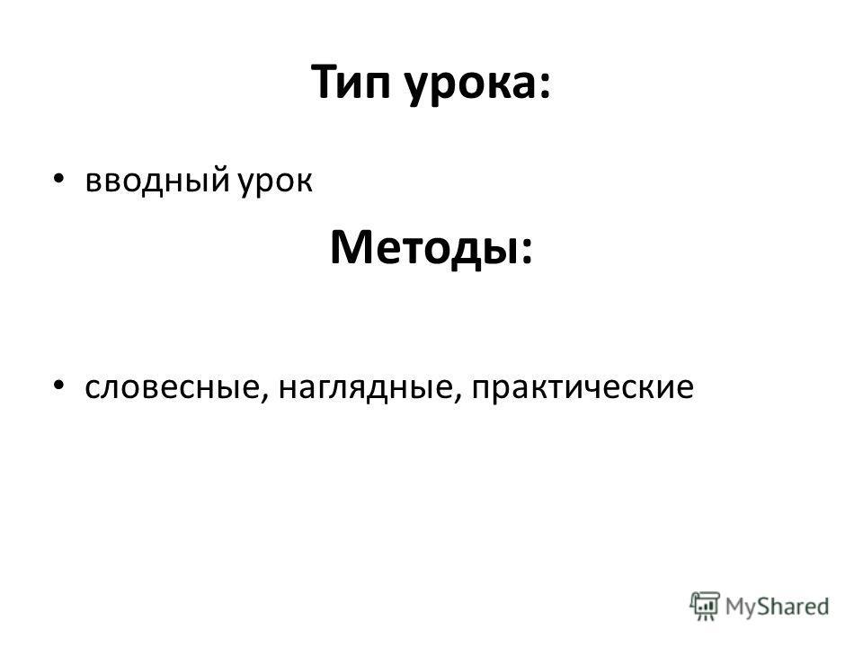 Тип урока: вводный урок Методы: словесные, наглядные, практические
