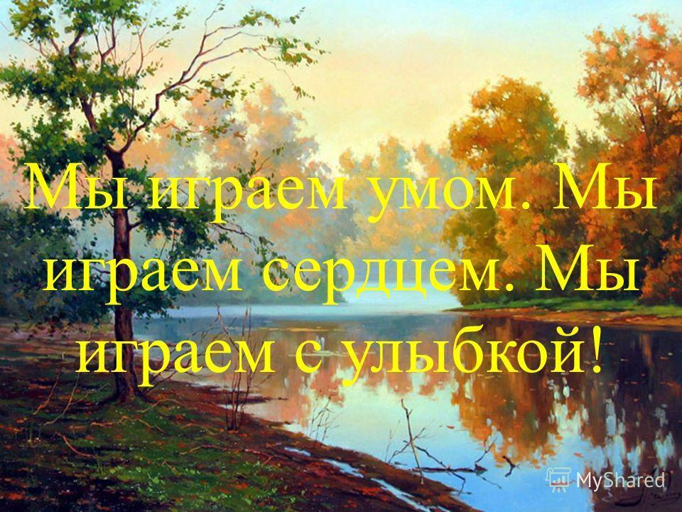 Мы играем умом. Мы играем сердцем. Мы играем с улыбкой!